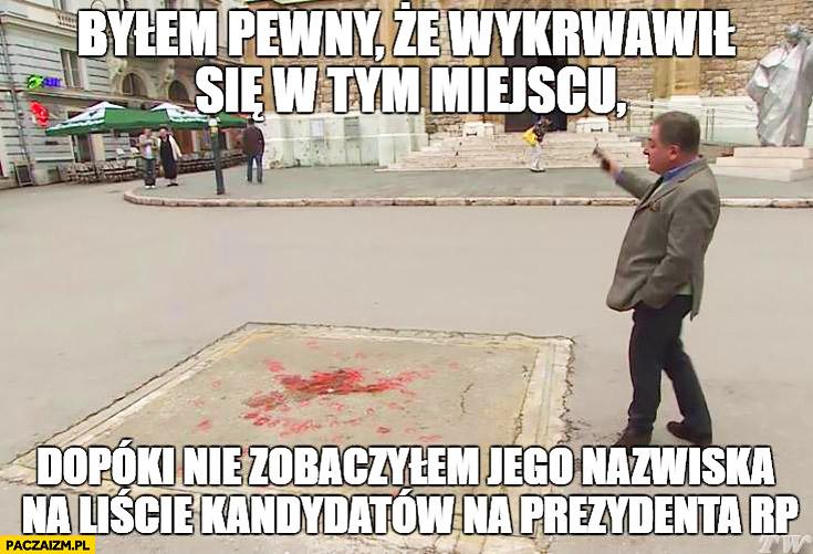 Makłowicz bylem pewny, że wykrwawił się w tym miejscu dopóki nie zobaczyłem jego nazwiska na liście kandydatów na prezydenta RP