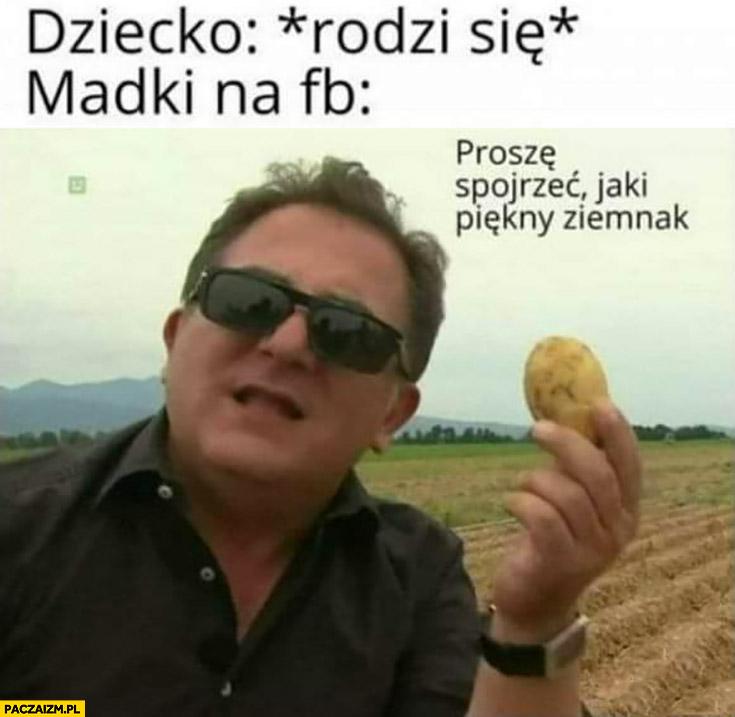 Makłowicz dziecko: rodzi się, madki na fb proszę spojrzeć jaki piękny ziemniak