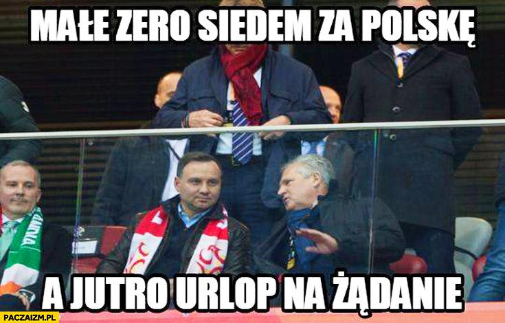 Małe zero siedem za Polskę a jutro urlop na żądanie Duda Kwaśniewski
