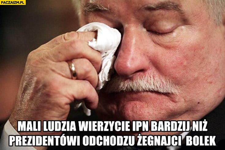 Mali ludzie wierzycie IPN bardziej niż prezydentowi odchodzę żegnajcie bolek Lech Wałęsa płacze