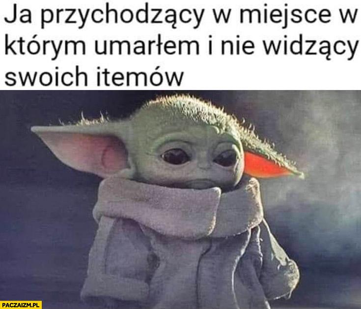 Mały Yoda ja przychodzący w miejsce w którym umarłem i nie widzący swoich itemów