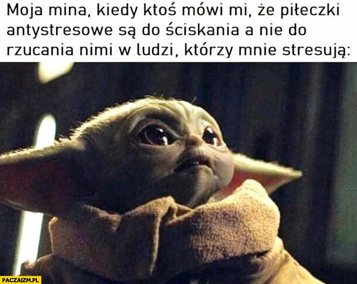 Mały Yoda moja mina kiedy ktoś mówi mi, że piłeczki antystresowe są do ściskania, a nie do rzucania nimi w ludzi którzy mnie stresują