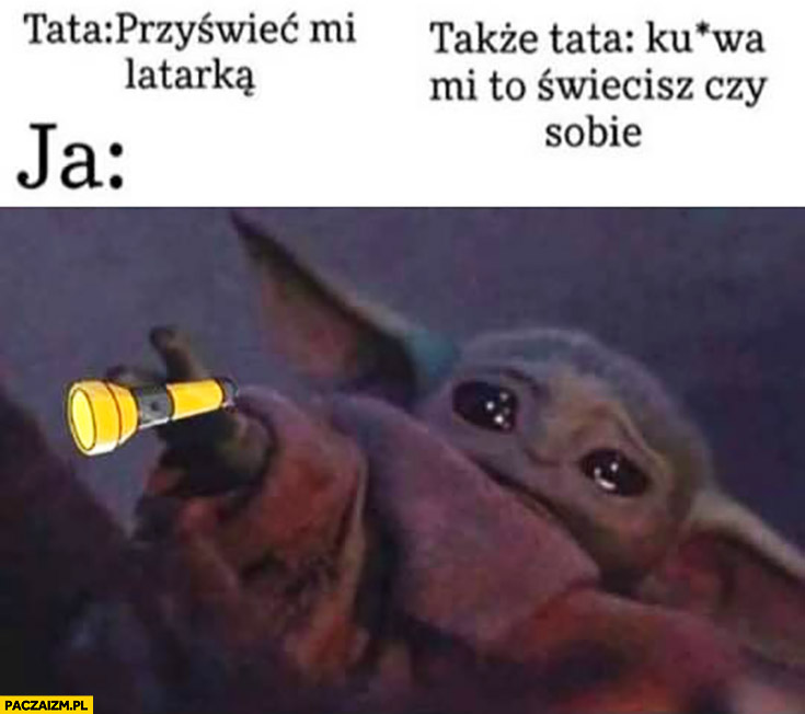 Mały Yoda tata: przyświeć mi latarką, mi to świecisz czy sobie? Ja płaczę