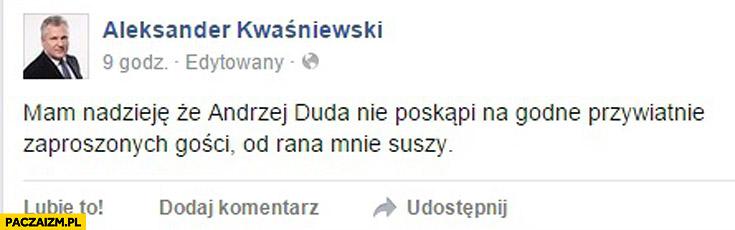 Mam nadzieję że Duda nie poskąpi na godne przywitanie gości od rana mnie suszy Kwaśniewski