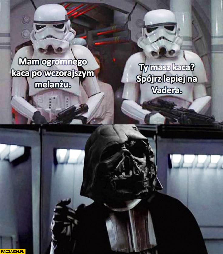 Mam ogromnego kaca po wczorajszym melanżu. Ty masz kaca? Lepiej spójrz na Vadera. Szturmowcy