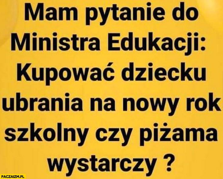 Mam pytanie do ministra edukacji Czarnka: kupować dziecku ubrania na nowy rok szkolny czy piżama wystarczy
