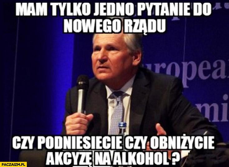 Mam tylko jedno pytanie do nowego rządu: czy podniesiecie czy obniżycie akcyzę na alkohol? Kwaśniewski