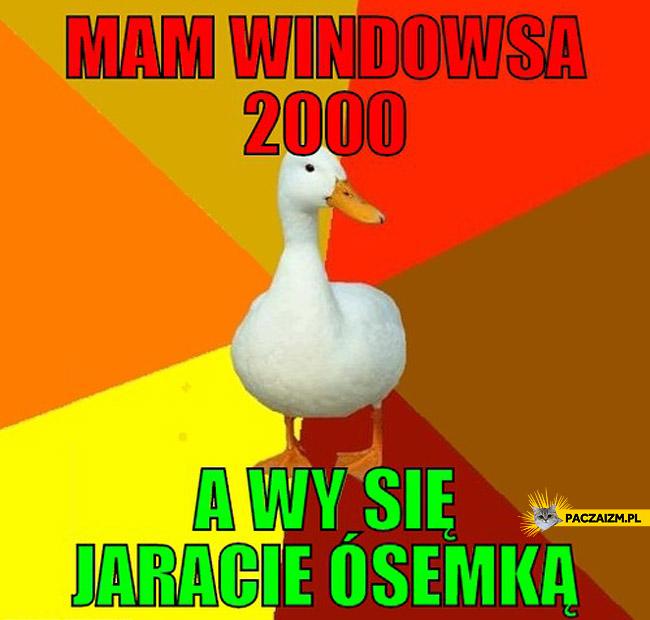 Mam Windowsa 2000 a wy jaracie się ósemką