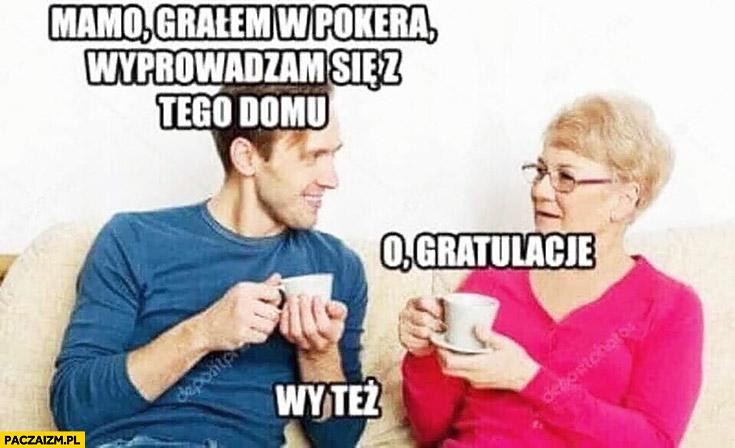 Mamo grałem w pokera, wyprowadzam się z tego domu, o gratulacje, wy też