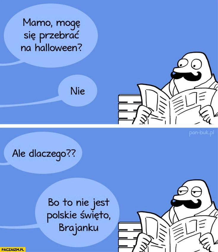 Mamo mogę się przebrać na Halloween? Nie. Dlaczego? Bo to nie jest polskie święto Brajanku