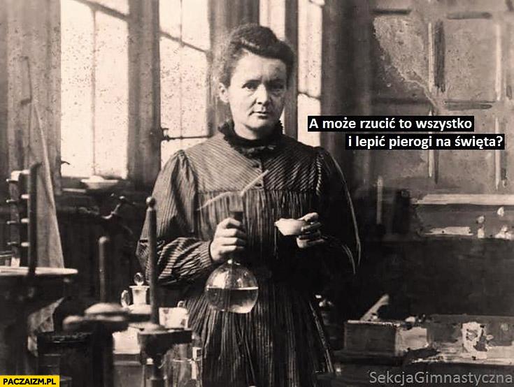 Maria Curie-Skłodowska a może rzucić to wszystko i lepić pierogi na święta? Sekcja gimnastyczna