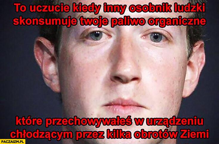 Mark Zuckerberg to uczucie kiedy inny osobnik ludzki skonsumuje Twoje paliwo organiczne które przechowywałeś w urządzeniu chłodzącym przez kilka obrotów ziemi