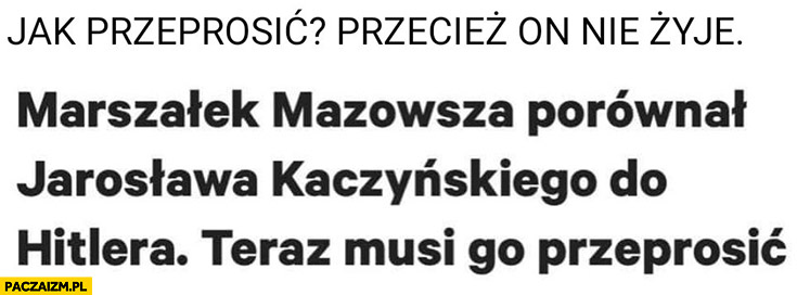 Marszałek Mazowsza porównał Kaczyńskiego do hitlera teraz musi go przeprosić, jak przeprosić przecież on nie żyje