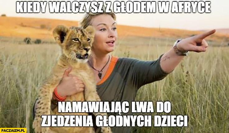 Martyna Wojciechowska kiedy walczysz z głodem w Afryce namawiając lwa do zjedzenia głodnych dzieci