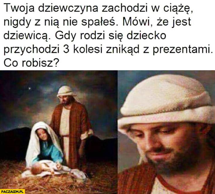 Maryja Józef Twoja dziewczyna zachodzi w ciążę, nigdy z nią nie spałeś, mówi, że jest dziewicą, gdy rodzi się dziecko przychodzi 3 kolesi znikąd z prezentami. Co robisz?
