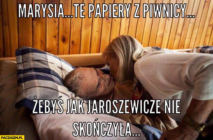 Marysia te papiery z piwnicy żebyś jak Jaroszewicze nie skończyła Kiszczak