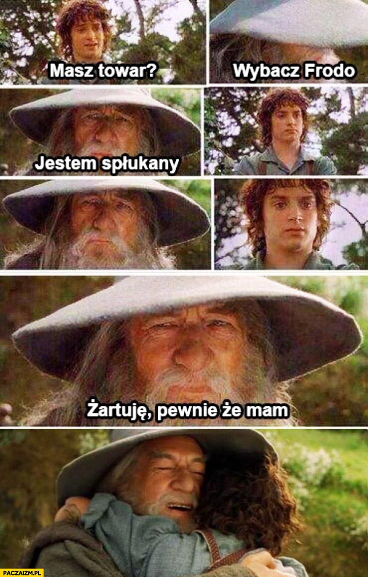 Masz towar wybacz Frodo jestem spłukany pewnie że mam Gandalf