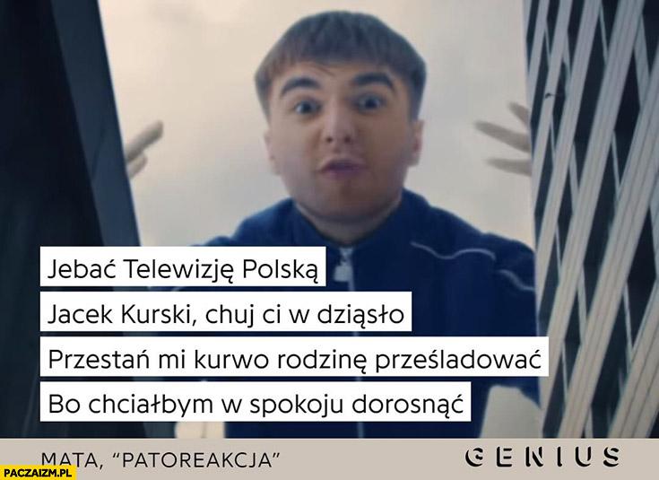 Mata: jebać telewizję polską, Jacek Kurski chuj ci w dziąsło przestań mi kurwo rodzinę prześladować patoreakcja tekst genius