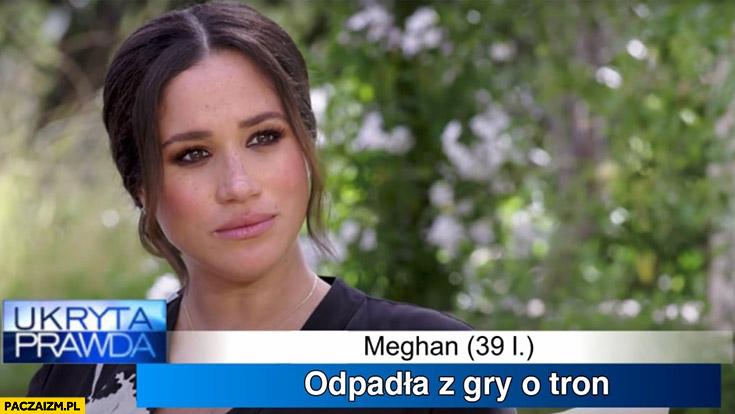 Meghan Markle ukryta prawda odpadła z gry o tron