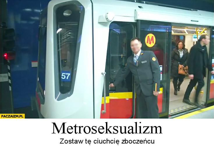 Metroseksualizm zostaw te ciuchcię zboczeńcu