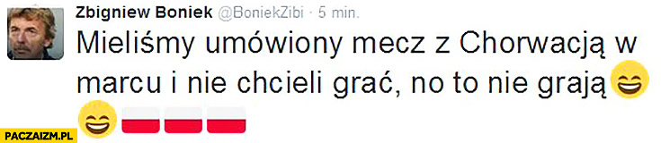 Mieliśmy umówiony mecz z Chorwacją w marcu i nie chcieli grać, no to nie grają Boniek na twitterze