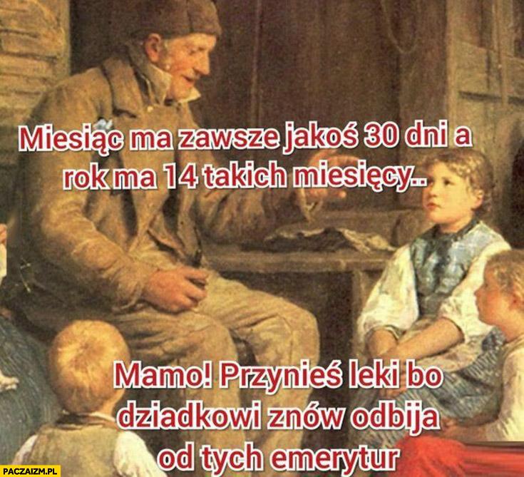 Miesiąc ma zawsze jakoś 30 dni a rok ma 14 takich miesięcy, mamo przynieś leki bo dziadkowi znów odbija od tych emerytur