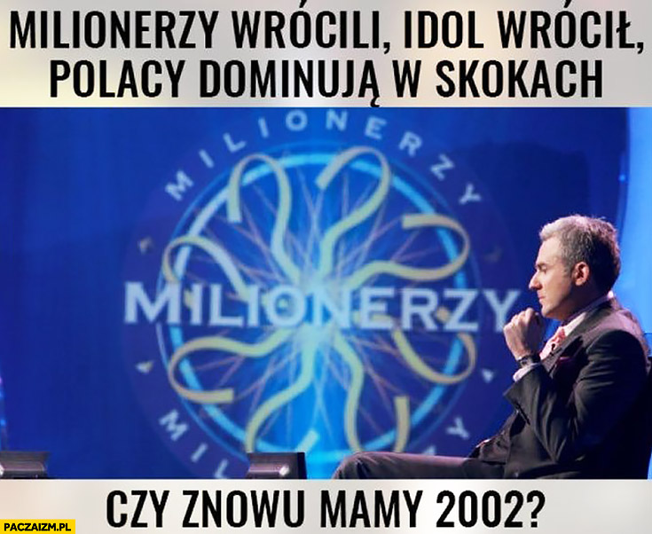 Milionerzy wrócili, Idol wrócił, Polacy dominują w skokach narciarskich, czy znowu mamy rok 2002?