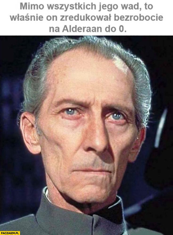 Mimo wszystkich wad to właśnie on zredukował bezrobocie na Alderaan do zera Generał Tarkin