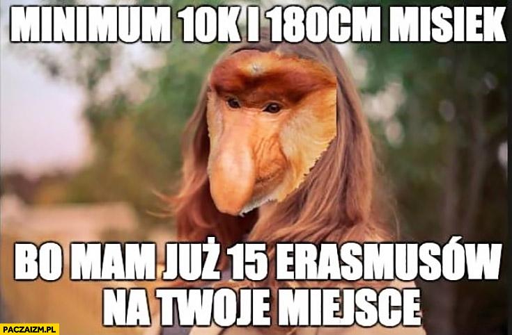 Minimum 10k, 180cm misiek bo mam już 15 Erasmusów na Twoje miejsce typowa Polka nosacz małpa