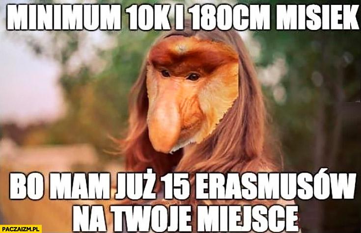 Minimum 10k i 180cm misiek bo mam już 15 erasmusów na Twoje miejsce typowy Polka nosacz małpa