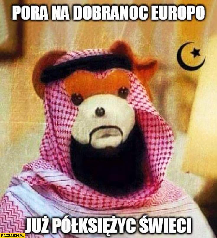 Miś Uszatek pora na dobranoc Europo, już półksiężyc świeci islamista zamachowiec