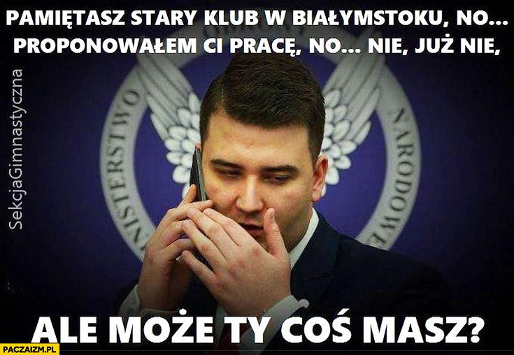 Misiewicz pamiętasz jak w klubie w Białymstoku proponowałem Ci pracę? No nie, już nie, ale może Ty coś masz?
