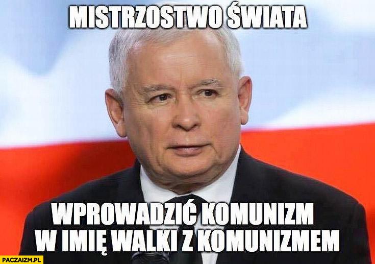 Mistrzostwo świata wprowadzić komunizm w imię walki z komunizmem Jarosław Kaczyński
