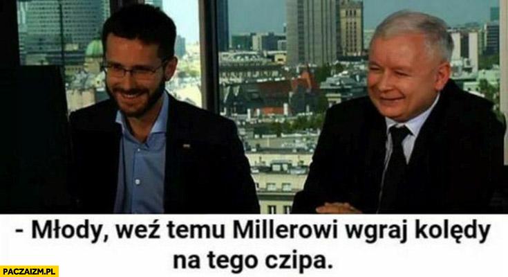 Młody weź temu Millerowi wgraj kolędy na tego czipa Fogiel Kaczyński