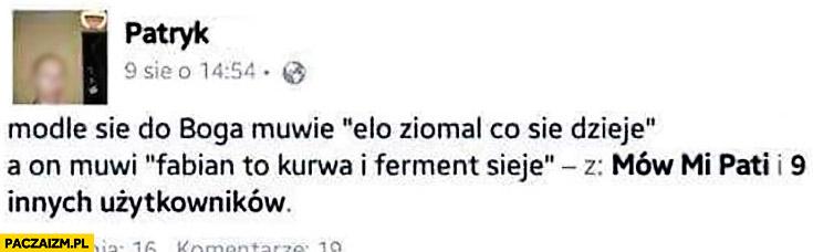 Modle się do Boga mówię elo ziomal co się dzieje, a on mówi Fabian to kurna i ferment sieje wpis na facebooku
