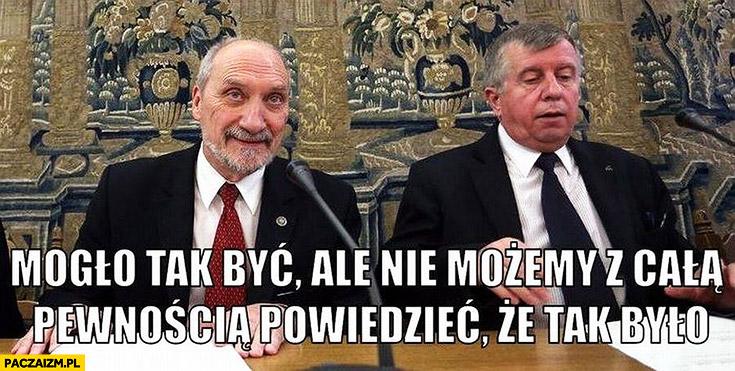 Mogło tak być, ale nie możemy z całą pewnością powiedzieć, że tak było Antoni Macierewicz Komisja Smoleńska