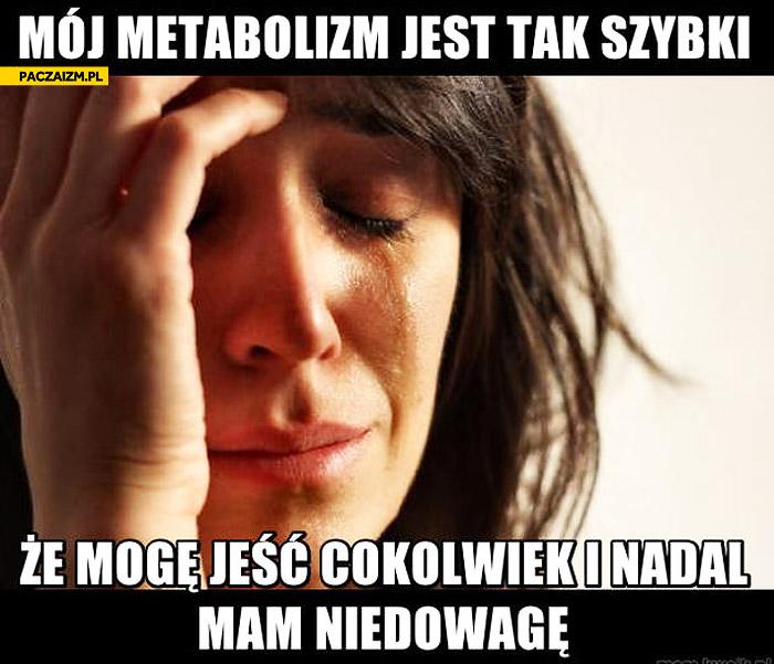 Mój metabolizm jest tak szybki że mogę jeść cokolwiek i nadal mam niedowagę