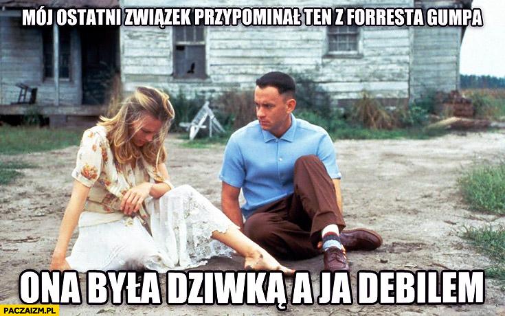 Mój ostatni związek przypominał ten z Forresta Gumpa ona była dziwką a ja debilem