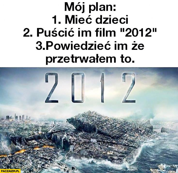 Mój plan: mieć dzieci, puścić im film 2012, powiedzieć im, że przetrwałem to
