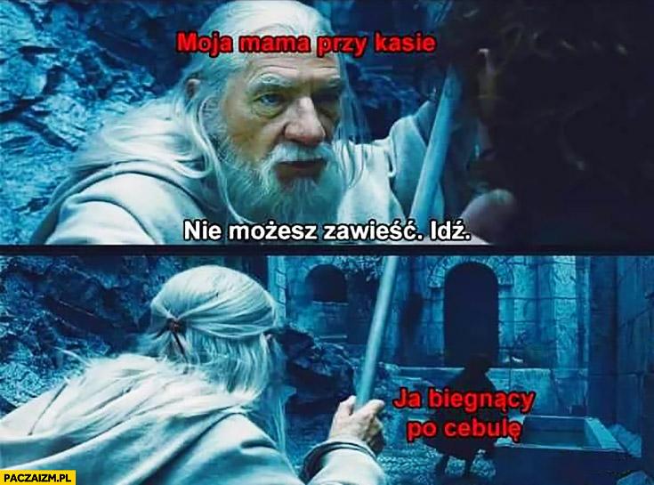 Moja mama przy kasie: nie możesz zawieść, idź, ja biegnący po cebulę Gandalf