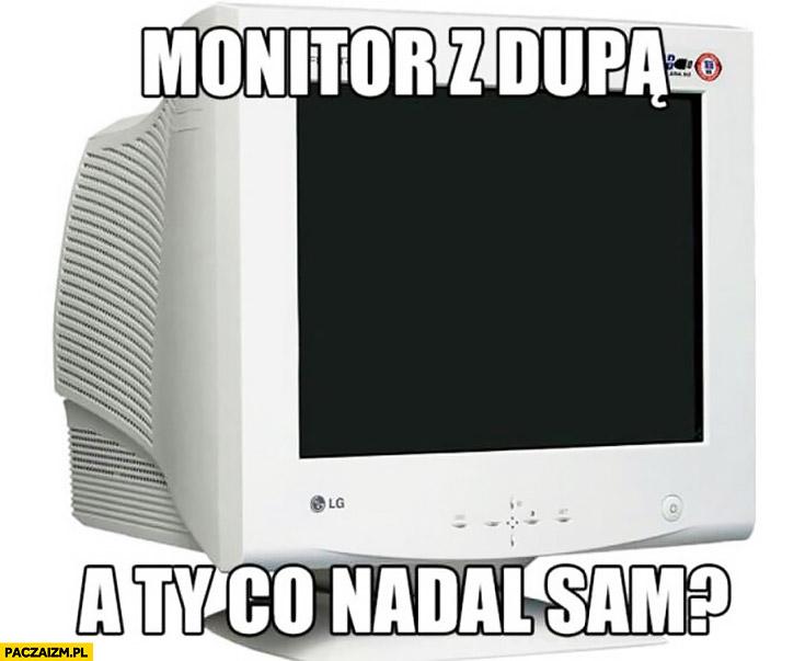 Monitor z dupą, a Ty co nadal sam?