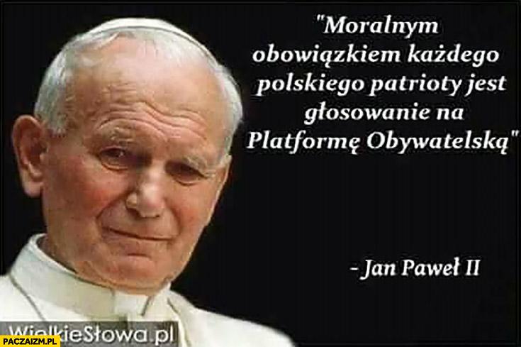 Moralnym obowiązkiem każdego polskiego patrioty jest głosowanie na Platformę Obywatelską Jan Paweł II cytat