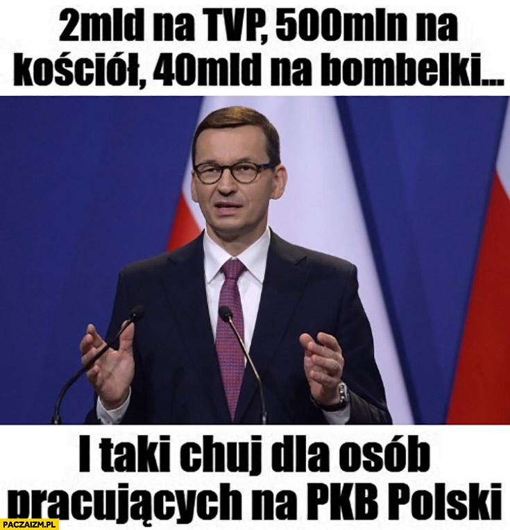 Morawiecki 2 mld na TVP, 500 mln na kościół, 40 mld na bombelki i taki wał dla osób pracujących na PKB Polski
