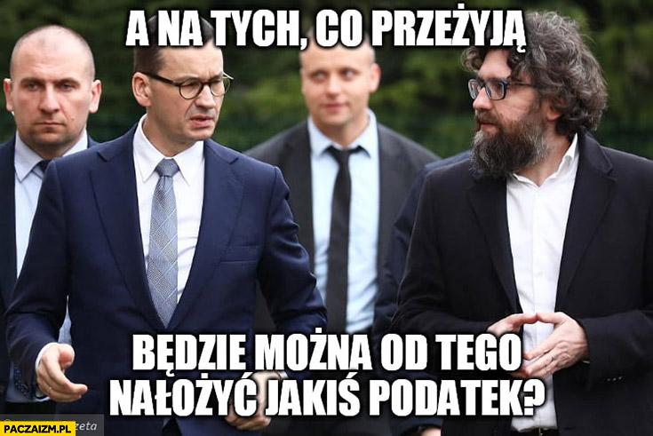 Morawiecki a na tych co przeżyją, będzie można od tego nałożyć jakiś podatek?