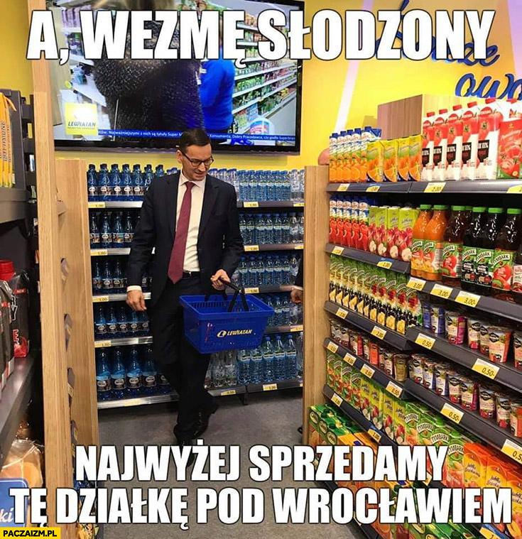 Morawiecki a wezmę słodzony najwyżej sprzedamy te działkę pod Wrocławiem