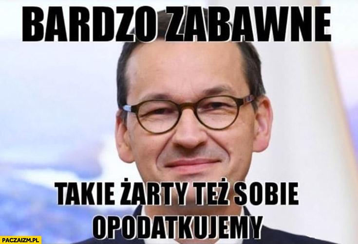 Morawiecki bardzo zabawne takie żarty tez sobie opodatkujemy