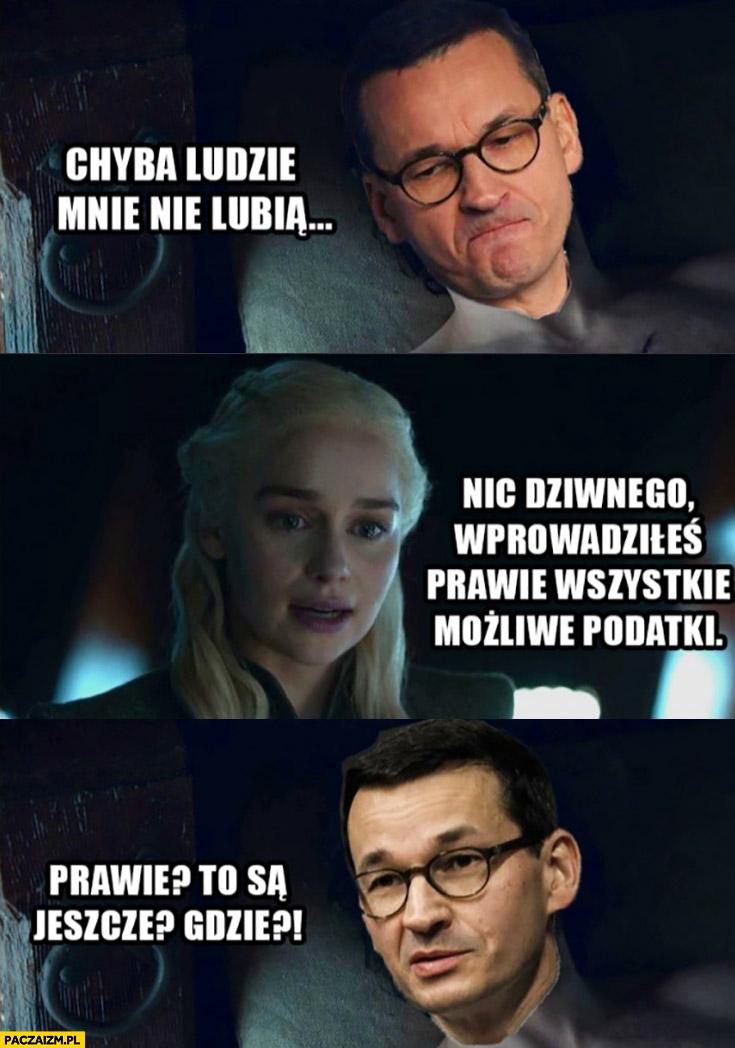 Morawiecki chyba ludzie mnie nie lubią, nic dziwnego wprowadziłeś prawie wszystkie możliwe podatki, prawie? To są jeszcze gdzie Daenerys gra o tron