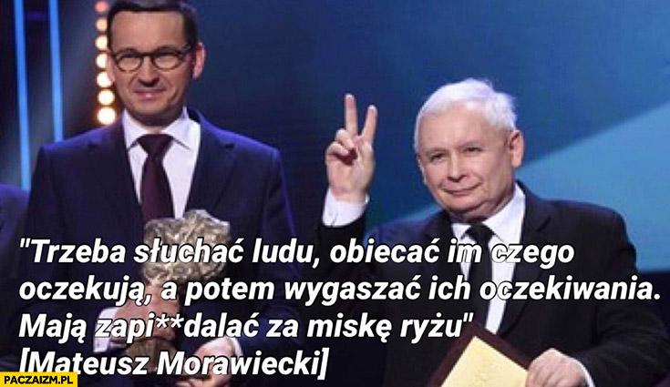 Morawiecki cytat trzeba słuchać ludu, obiecać im czego oczekują a potem wygaszać ich oczekiwania, maja zapierdalać za miskę ryżu