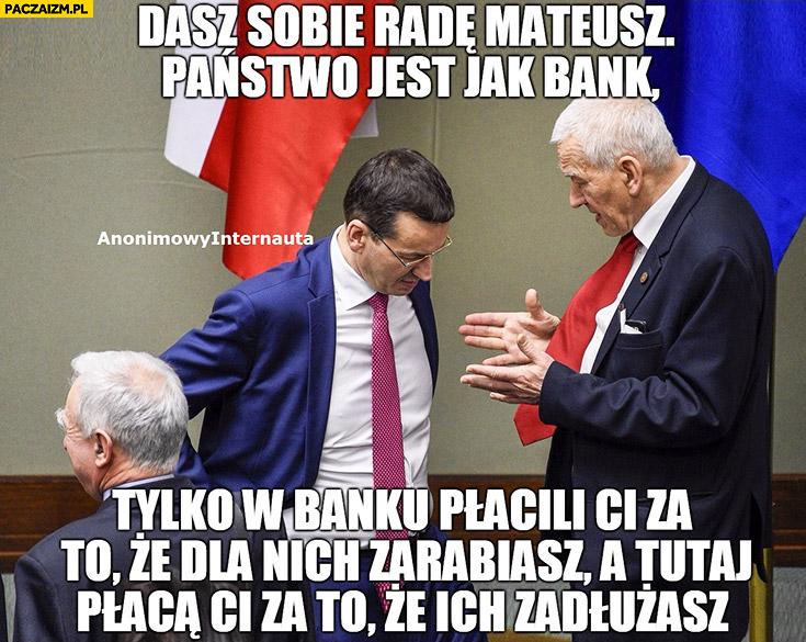 Morawiecki dasz sobie radę Mateusz państwo jest jak bank tylko w banku płacili Ci za to, że dla nich zarabiasz, a tutaj za to, że ich zadłużasz