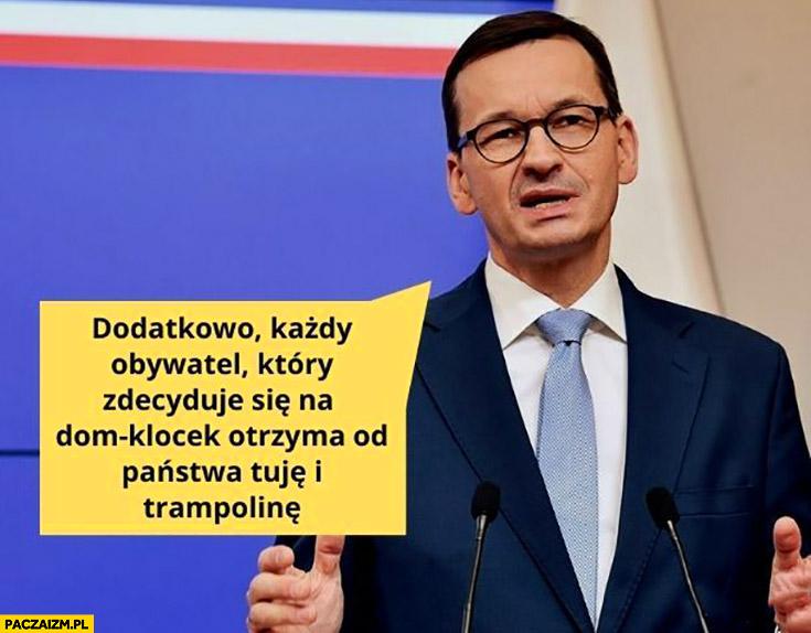 Morawiecki dodatkowo każdy obywatel który zdecyduje się na dom klocek otrzyma od państwa tuje i trampolinę
